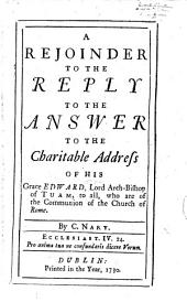 A Rejoinder to the reply to the answer to the charitable address of his Grace Edward Lord Archbishop of Tuam to all who are of the communion of the Church of Rome