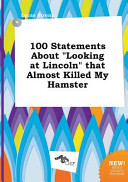 100 Statements about Looking at Lincoln That Almost Killed My Hamster PDF