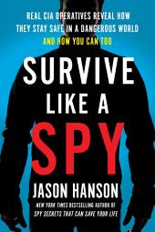 Survive Like a Spy: Real CIA Operatives Reveal How They Stay Safe in a Dangerous World and How YouCan Too