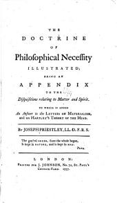 The Doctrine of Philofophical Neceffity Illustrated: Being an Appendix to the Difquifitions Relating to Matter and Spirit. To which is Added an Anfwer to the Letters on Materialism, and on Hartley's Theory of the Mind [by Joseph Perington].