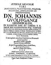 Aeternae Memoriae Viri ... Dn. Johannis Guolffgangi Grunewaldii, In ... Rep. Ratisponensi Hoc Tempore Consulis ... In ipsâ frequentissimâ funeris deductione, Hoc quicquid est monumenti ... D.D.D. ... Amici, Cognati, Clientes ...