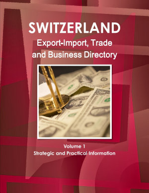 Switzerland Export Import  Trade and Business Directory Volume 1 Strategic and Practical Information