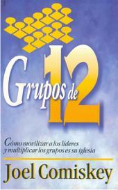 Grupos de Doce: Cómo movilizar a los líderes y multiplicar los grupos en su iglesia
