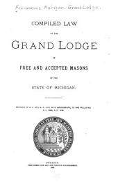Compiled Law of the Grand Lodge of Free and Accepted Masons of the State of Michigan: Revision of A. L. 5873, A.D. 1873, with Amendments, to and Including A. L. 5886, A.D. 1886