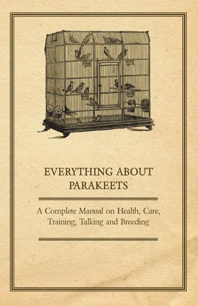 Download Everything about Parakeets   A Complete Manual on Health  Care  Training  Talking and Breeding Book