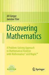 Discovering Mathematics: A Problem-Solving Approach to Mathematical Analysis with MATHEMATICA® and MapleTM