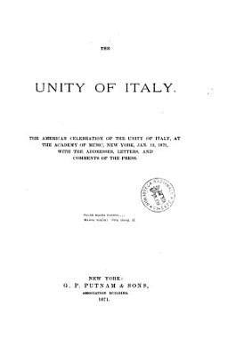 The Unity of Italy the American Celebration of the Unity of Italy  at the Academy of Music  New York  Jan  12  1871  with the Addresses  Letters  and Comments of the Press PDF