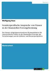 Genderspezifische Ansprache von Frauen in der finanziellen Vorsorgeberatung: Der Einsatz zielgruppenorientierter Kommunikation für österreichische Frauen in der finanziellen Vorsorge mit Versicherungen aus der Anbieter- und Beraterperspektive