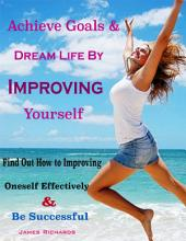 Achieve Goals & Dream Life By Improving Yourself : Find Out How to Improving Oneself Effectively & Be Successful