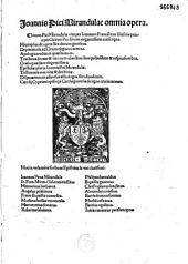 Joannis Pici Mirandulae Omnia opera [Autoris vita per I. Fr. Picum. Caecilii Cipriani de ligno crucis carmen. Epistolae H. Barbari A. Politiani, Baptistae carmelitae, M. Bossi, H. Donati, R Salviati, Ph. Beroaldi B. Guarini, Chr. Landini, A. Cortesii, Fontii, M. Ficini, Baccii Vgolini, J. Maii]