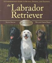 The Labrador Retriever: A Comprehensive Guide to Buying, Owning and Training