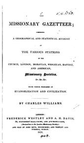 The Missionary Gazetteer: Comprising a Geographical and Statistical Account of the Various Stations of the Church, London, Moravian, Wesleyan, Baptist, and American, Missionary Societies Etc., with Their Progress in Evangelization and Civilization