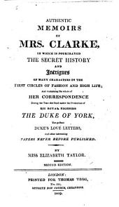 Authentic memoirs of Mrs. Clarke, in which is pourtrayed the secret history and intrigues of many characters in the first circles of fashion and high life ... Second edition