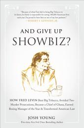 And Give Up Showbiz?: How Fred Levin Beat Big Tobacco, Avoided Two Murder Prosecutions, Became a Chief of Ghana, Earned Boxing Manager of the Year, and Transformed American Law