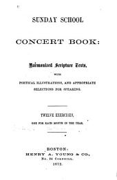 Sunday School Concert Book: Harmonized Scripture Texts, with Poetical Illus., and Appropriate Selections for Speaking. Twelve Exercises, One for Each Month in the Year