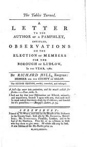 The Tables Turned. A Letter to the Author of a Pamphlet, Entitled Observations on the Election of Members for the Borough of Ludlow ... Second Edition ... Enlarged