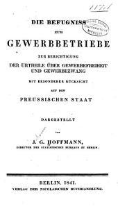 Die Befugniss zum Gewerbetriebe zur Berichtigung der Urtheile über Gewerbefreiheit und Gewerbezwang: mit besonderer Rücksicht auf den preussischen Staat ...