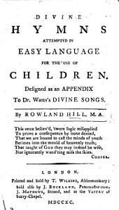 Divine hymns attempted in easy language for the use of children: designed as an appendix to Dr. Watt's Divine Songs