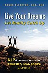 Live Your Dreams... Let Reality Catch Up: NLP and Common Sense for Coaches, Managers and You
