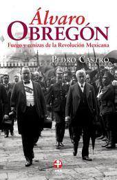 Álvaro Obregón: Fuego y cenizas de la Revolución Mexicana