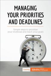 Managing Your Priorities and Deadlines: Simple steps to prioritise your workload and reach your goals