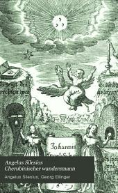 Angelus Silesius Cherubinischer wandersmann: (Geistreiche sinn- und schlussreime). Abdruck der ersten ausgabe von 1657. Mit hinzufügung des sechsten buches nach der zweiten ausgabe von 1675