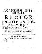 Academiae Giessensis rector Jacobus Lebleu, U.J.D. ejusdem & civil. prudent. P.P. civibus academicis salutem