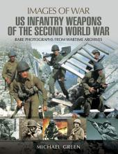 United States Infantry Weapons of the Second World War: Rare Photographs from Wartime Archives