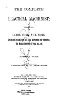 The Complete Practical Machinist  Embracing Lathe Work  Vise Work  Drills and Drilling  Taps and Dies  Hardening and Tempering  the Making and Use of Tools  Etc   Etc PDF