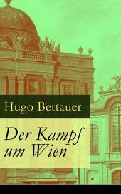 Der Kampf um Wien Vollständige Ausgabe: Ein Roman von Tage: Die Entwicklung Österreichs von den 1920ern bis zum Anschluss an das Dritte Reich im Jahr 1938