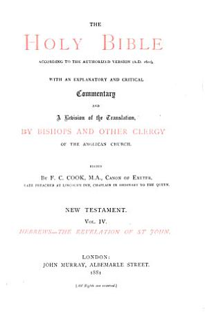 The Holy Bible According to the Authorized Version  A D  1611  with an Explanatory and Critical Commentary and a Revision of the Translation by Bishops and Other Clergy of the Anglican Church  written at the Suggestion of the Rt  Hon  J E  Denison  Speaker of the House of Commons  Afterwards Viscount Ossington  PDF