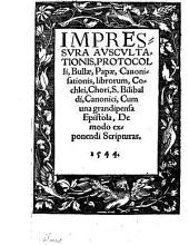 Impressura Auscultationis, Protocolli, Bullae, Papae, Canonisationis, librorum ... Cum ... Epistola De modo exponendi Scripturas
