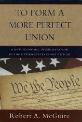 To Form A More Perfect Union: A New Economic Interpretation of the United States Constitution