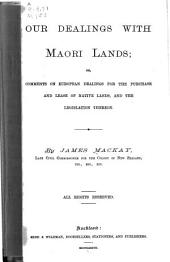 Our Dealings with Maori Lands ; Or, Comments on European Dealings for the Purchase and Lease of Native Lands, and the Legislation Thereon