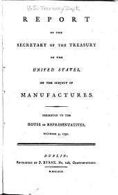 Report of the Secretary of the Treasury of the United States, on the subject of manufactures: presented to the House of Representatives, December 5, 1791