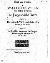 Read and Wonder: A Warre Between to Entire Friends, the Pope and the Divell, With His Holinesse Will Made Before His Death in the Field. Also, His Divelships Triumph at the Conquest, Dispatching His Troopes for the West