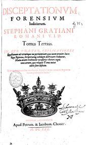 Disceptationum forensium iudiciorum Stephani Gratiani ... Tomus tertius ...