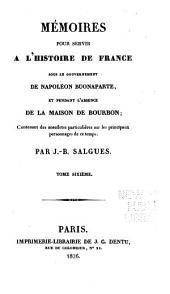 Mémoires pour servir a l'histoire de France sous le gouvernement de Napoléon Buonaparte et pendant l'absence de la maison de Bourbon: contenant des anecdotes particulières sur les principaux personnages de ce temps, Volume6