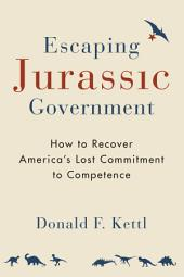 Escaping Jurassic Government: How to Recover America s Lost Commitment to Competence
