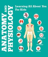 Anatomy And Physiology: Learning All About You For Kids: Human Body Encyclopedia
