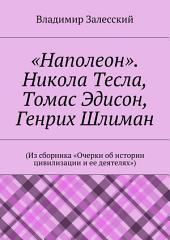 «Наполеон». Никола Тесла, Томас Эдисон, Генрих Шлиман. (Из сборника «Очерки об истории цивилизации и ее деятелях»)