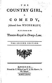 The Country Girl: A Comedy, (altered from Wycherley) as it is Acted at the Theatre-Royal in Drury-Lane