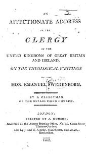 An Affectionate Address to the Clergy of the United Kingdoms of Great Britain and Ireland on the theological writings of the Hon. Emanuel Swedenborg. By a Clergyman of the Established Church [i.e. John Clowes.]