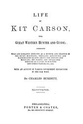 Life of Kit Carson: The Great Western Hunter and Guide. Comprising Wild and Romantic Exploits as a Hunter and Trapper in the Rocky Mountains; Thrilling Adventures and Hairbreadth Escapes Among the Indians and Mexicans; His Daring and Invaluable Services as a Guide to Scouting and Other Parties, Etc., Etc. With an Account of Various Government Expeditions to the Far West