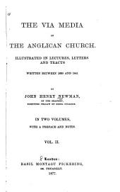 The Via Media of the Anglican Church Illustrated in Lectures, Letters and Tracts Written Between 1830 and 1841: Volume 2
