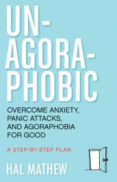 Un-Agoraphobic: Overcome Anxiety, Panic Attacks, and Agoraphobia for Good: A Step-by-Step Plan