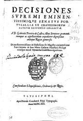 Decisiones supremi eminentissimique senatus Portugalliae ex grauissimorum patrum responsis collectae