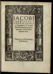 Iacobi Fabri Stapvlensis, De Maria Magdalena, & Triduo Christi, disceptatio: Concionatoribus verbi Diuini adprime vtilis