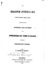 The Maine Justice: Containing the Laws Relative to the Powers and Duties of Justices of the Peace, with the Necessary Forms