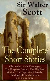 The Complete Short Stories of Sir Walter Scott: Chronicles of the Canongate, The Keepsake Stories, The Highland Widow, The Tapestried Chamber, Halidon Hill, Auchindrane and many more: From the Great Scottish Writer, Author of Waverly, Rob Roy, Ivanhoe, The Pirate, Old Mortality, The Guy Mannering, The Antiquary, Anne of Geierstein, The Betrothed and The Talisman